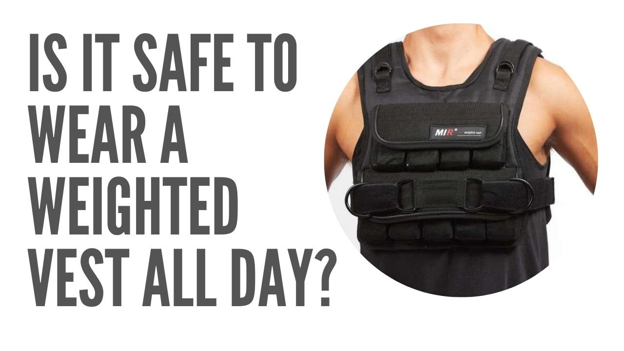 is it safe to wear weighted vest all day?